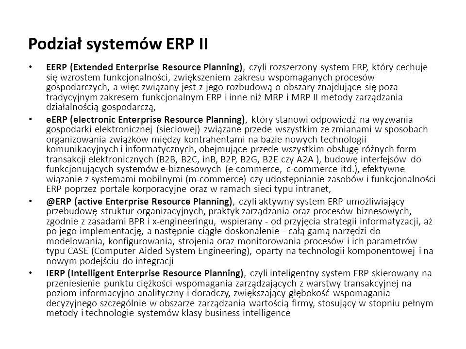 Podział systemów ERP II EERP (Extended Enterprise Resource Planning), czyli rozszerzony system ERP, który cechuje się wzrostem funkcjonalności, zwiększeniem zakresu wspomaganych procesów gospodarczych, a więc związany jest z jego rozbudową o obszary znajdujące się poza tradycyjnym zakresem funkcjonalnym ERP i inne niż MRP i MRP II metody zarządzania działalnością gospodarczą, eERP (electronic Enterprise Resource Planning), który stanowi odpowiedź na wyzwania gospodarki elektronicznej (sieciowej) związane przede wszystkim ze zmianami w sposobach organizowania związków między kontrahentami na bazie nowych technologii komunikacyjnych i informatycznych, obejmujące przede wszystkim obsługę różnych form transakcji elektronicznych (B2B, B2C, inB, B2P, B2G, B2E czy A2A ), budowę interfejsów do funkcjonujących systemów e-biznesowych (e-commerce, c-commerce itd.), efektywne wiązanie z systemami mobilnymi (m-commerce) czy udostępnianie zasobów i funkcjonalności ERP poprzez portale korporacyjne oraz w ramach sieci typu intranet, @ERP (active Enterprise Resource Planning), czyli aktywny system ERP umożliwiający przebudowę struktur organizacyjnych, praktyk zarządzania oraz procesów biznesowych, zgodnie z zasadami BPR i x-engineeringu, wspierany - od przyjęcia strategii informatyzacji, aż po jego implementację, a następnie ciągłe doskonalenie - całą gamą narzędzi do modelowania, konfigurowania, strojenia oraz monitorowania procesów i ich parametrów typu CASE (Computer Aided System Engineering), oparty na technologii komponentowej i na nowym podejściu do integracji IERP (Intelligent Enterprise Resource Planning), czyli inteligentny system ERP skierowany na przeniesienie punktu ciężkości wspomagania zarządzających z warstwy transakcyjnej na poziom informacyjno-analityczny i doradczy, zwiększający głębokość wspomagania decyzyjnego szczególnie w obszarze zarządzania wartością firmy, stosujący w stopniu pełnym metody i technologie systemów klasy business intelligence