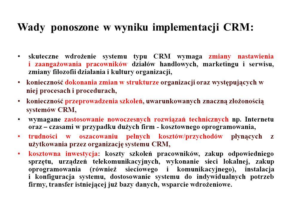 Wady ponoszone w wyniku implementacji CRM: skuteczne wdrożenie systemu typu CRM wymaga zmiany nastawienia i zaangażowania pracowników działów handlowych, marketingu i serwisu, zmiany filozofii działania i kultury organizacji, konieczność dokonania zmian w strukturze organizacji oraz występujących w niej procesach i procedurach, konieczność przeprowadzenia szkoleń, uwarunkowanych znaczną złożonością systemów CRM, wymagane zastosowanie nowoczesnych rozwiązań technicznych np.