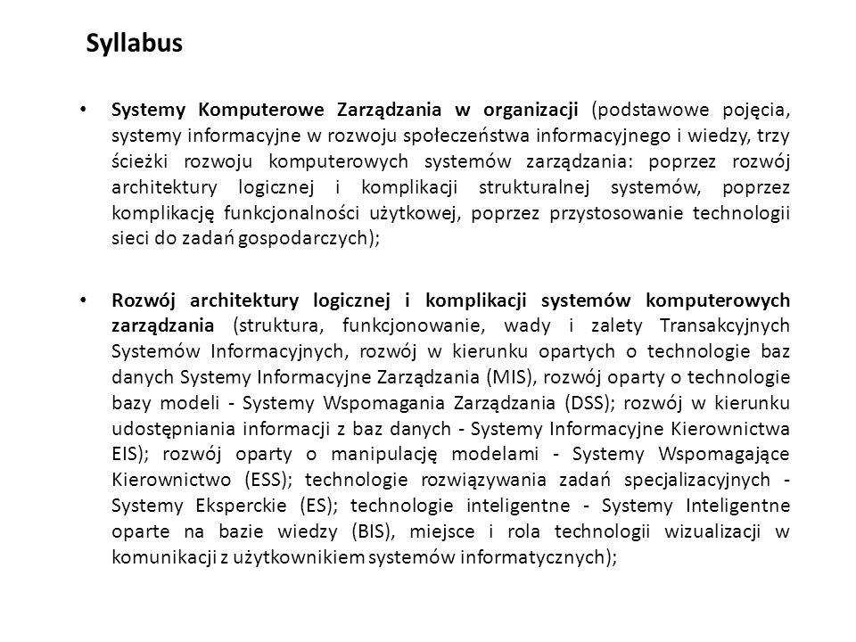 Syllabus Systemy Komputerowe Zarządzania w organizacji (podstawowe pojęcia, systemy informacyjne w rozwoju społeczeństwa informacyjnego i wiedzy, trzy ścieżki rozwoju komputerowych systemów zarządzania: poprzez rozwój architektury logicznej i komplikacji strukturalnej systemów, poprzez komplikację funkcjonalności użytkowej, poprzez przystosowanie technologii sieci do zadań gospodarczych); Rozwój architektury logicznej i komplikacji systemów komputerowych zarządzania (struktura, funkcjonowanie, wady i zalety Transakcyjnych Systemów Informacyjnych, rozwój w kierunku opartych o technologie baz danych Systemy Informacyjne Zarządzania (MIS), rozwój oparty o technologie bazy modeli - Systemy Wspomagania Zarządzania (DSS); rozwój w kierunku udostępniania informacji z baz danych - Systemy Informacyjne Kierownictwa EIS); rozwój oparty o manipulację modelami - Systemy Wspomagające Kierownictwo (ESS); technologie rozwiązywania zadań specjalizacyjnych - Systemy Eksperckie (ES); technologie inteligentne - Systemy Inteligentne oparte na bazie wiedzy (BIS), miejsce i rola technologii wizualizacji w komunikacji z użytkownikiem systemów informatycznych);