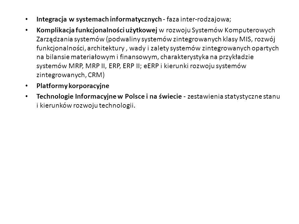 Integracja w systemach informatycznych - faza inter-rodzajowa; Komplikacja funkcjonalności użytkowej w rozwoju Systemów Komputerowych Zarządzania systemów (podwaliny systemów zintegrowanych klasy MIS, rozwój funkcjonalności, architektury, wady i zalety systemów zintegrowanych opartych na bilansie materiałowym i finansowym, charakterystyka na przykładzie systemów MRP, MRP II, ERP, ERP II; eERP i kierunki rozwoju systemów zintegrowanych, CRM) Platformy korporacyjne Technologie Informacyjne w Polsce i na świecie - zestawienia statystyczne stanu i kierunków rozwoju technologii.