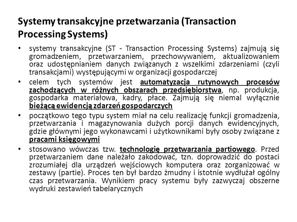 Systemy transakcyjne przetwarzania (Transaction Processing Systems) systemy transakcyjne (ST - Transaction Processing Systems) zajmują się gromadzeniem, przetwarzaniem, przechowywaniem, aktualizowaniem oraz udostępnianiem danych związanych z wszelkimi zdarzeniami (czyli transakcjami) występującymi w organizacji gospodarczej celem tych systemów jest automatyzacja rutynowych procesów zachodzących w różnych obszarach przedsiębiorstwa, np.