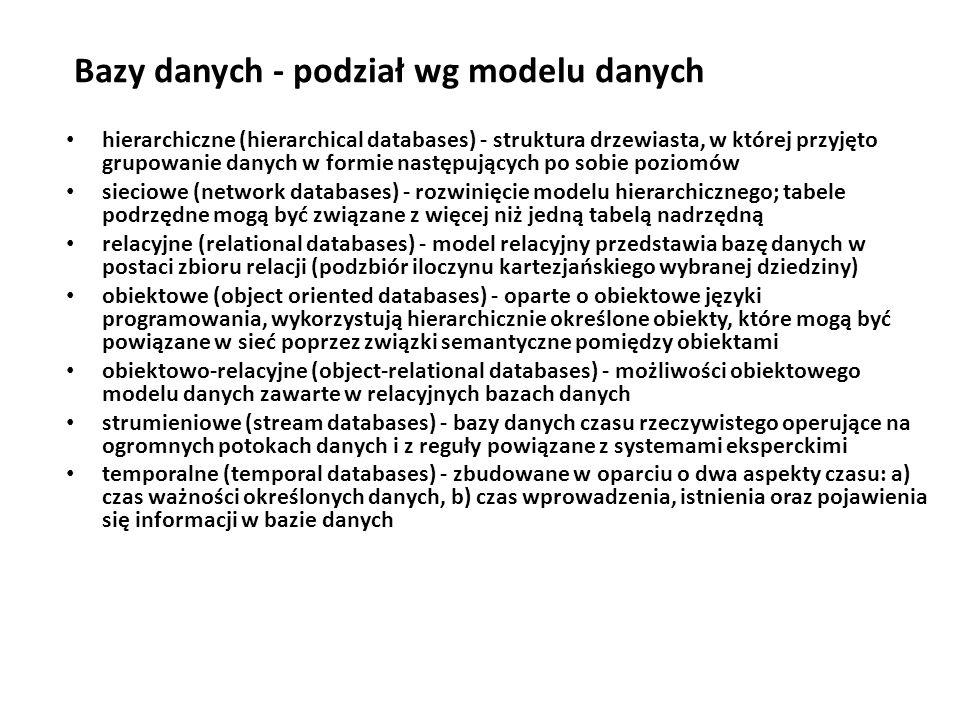 Bazy danych - podział wg modelu danych hierarchiczne (hierarchical databases) - struktura drzewiasta, w której przyjęto grupowanie danych w formie następujących po sobie poziomów sieciowe (network databases) - rozwinięcie modelu hierarchicznego; tabele podrzędne mogą być związane z więcej niż jedną tabelą nadrzędną relacyjne (relational databases) - model relacyjny przedstawia bazę danych w postaci zbioru relacji (podzbiór iloczynu kartezjańskiego wybranej dziedziny) obiektowe (object oriented databases) - oparte o obiektowe języki programowania, wykorzystują hierarchicznie określone obiekty, które mogą być powiązane w sieć poprzez związki semantyczne pomiędzy obiektami obiektowo-relacyjne (object-relational databases) - możliwości obiektowego modelu danych zawarte w relacyjnych bazach danych strumieniowe (stream databases) - bazy danych czasu rzeczywistego operujące na ogromnych potokach danych i z reguły powiązane z systemami eksperckimi temporalne (temporal databases) - zbudowane w oparciu o dwa aspekty czasu: a) czas ważności określonych danych, b) czas wprowadzenia, istnienia oraz pojawienia się informacji w bazie danych