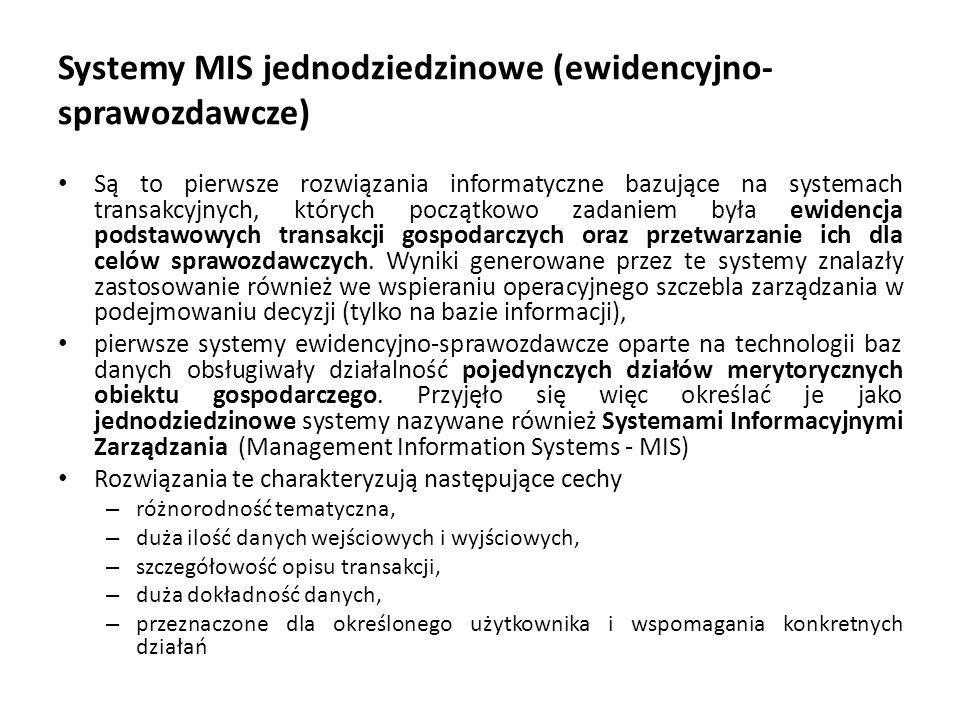 Systemy MIS jednodziedzinowe (ewidencyjno- sprawozdawcze) Są to pierwsze rozwiązania informatyczne bazujące na systemach transakcyjnych, których początkowo zadaniem była ewidencja podstawowych transakcji gospodarczych oraz przetwarzanie ich dla celów sprawozdawczych.