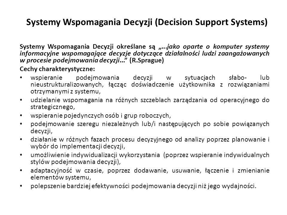 """Systemy Wspomagania Decyzji (Decision Support Systems) Systemy Wspomagania Decyzji określane są """"...jako oparte o komputer systemy informacyjne wspomagające decyzje dotyczące działalności ludzi zaangażowanych w procesie podejmowania decyzji... (R.Sprague) Cechy charakterystyczne: wspieranie podejmowania decyzji w sytuacjach słabo- lub nieustrukturalizowanych, łącząc doświadczenie użytkownika z rozwiązaniami otrzymanymi z systemu, udzielanie wspomagania na różnych szczeblach zarządzania od operacyjnego do strategicznego, wspieranie pojedynczych osób i grup roboczych, podejmowanie szeregu niezależnych lub/i następujących po sobie powiązanych decyzji, działanie w różnych fazach procesu decyzyjnego od analizy poprzez planowanie i wybór do implementacji decyzji, umożliwienie indywidualizacji wykorzystania (poprzez wspieranie indywidualnych stylów podejmowania decyzji), adaptacyjność w czasie, poprzez dodawanie, usuwanie, łączenie i zmienianie elementów systemu, polepszenie bardziej efektywności podejmowania decyzji niż jego wydajności."""