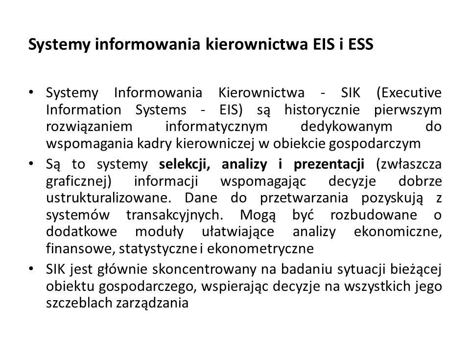 Systemy informowania kierownictwa EIS i ESS Systemy Informowania Kierownictwa - SIK (Executive Information Systems - EIS) są historycznie pierwszym rozwiązaniem informatycznym dedykowanym do wspomagania kadry kierowniczej w obiekcie gospodarczym Są to systemy selekcji, analizy i prezentacji (zwłaszcza graficznej) informacji wspomagając decyzje dobrze ustrukturalizowane.