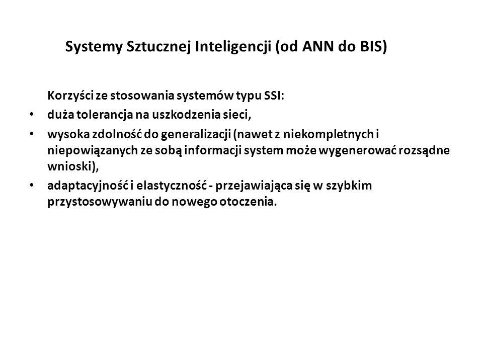 Systemy Sztucznej Inteligencji (od ANN do BIS) Korzyści ze stosowania systemów typu SSI: duża tolerancja na uszkodzenia sieci, wysoka zdolność do generalizacji (nawet z niekompletnych i niepowiązanych ze sobą informacji system może wygenerować rozsądne wnioski), adaptacyjność i elastyczność - przejawiająca się w szybkim przystosowywaniu do nowego otoczenia.