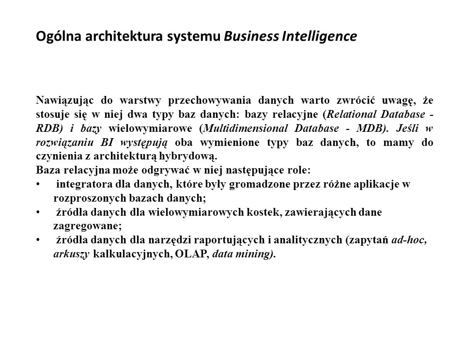 Ogólna architektura systemu Business Intelligence Nawiązując do warstwy przechowywania danych warto zwrócić uwagę, że stosuje się w niej dwa typy baz danych: bazy relacyjne (Relational Database - RDB) i bazy wielowymiarowe (Multidimensional Database - MDB).
