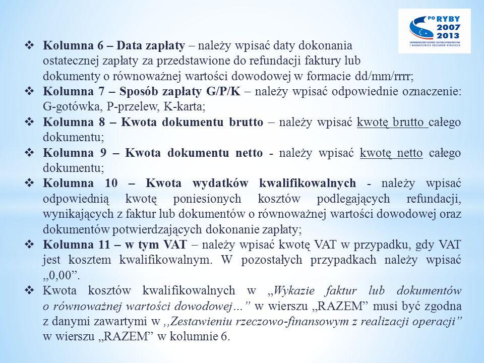  Kolumna 6 – Data zapłaty – należy wpisać daty dokonania ostatecznej zapłaty za przedstawione do refundacji faktury lub dokumenty o równoważnej wartości dowodowej w formacie dd/mm/rrrr;  Kolumna 7 – Sposób zapłaty G/P/K – należy wpisać odpowiednie oznaczenie: G-gotówka, P-przelew, K-karta;  Kolumna 8 – Kwota dokumentu brutto – należy wpisać kwotę brutto całego dokumentu;  Kolumna 9 – Kwota dokumentu netto - należy wpisać kwotę netto całego dokumentu;  Kolumna 10 – Kwota wydatków kwalifikowalnych - należy wpisać odpowiednią kwotę poniesionych kosztów podlegających refundacji, wynikających z faktur lub dokumentów o równoważnej wartości dowodowej oraz dokumentów potwierdzających dokonanie zapłaty;  Kolumna 11 – w tym VAT – należy wpisać kwotę VAT w przypadku, gdy VAT jest kosztem kwalifikowalnym.
