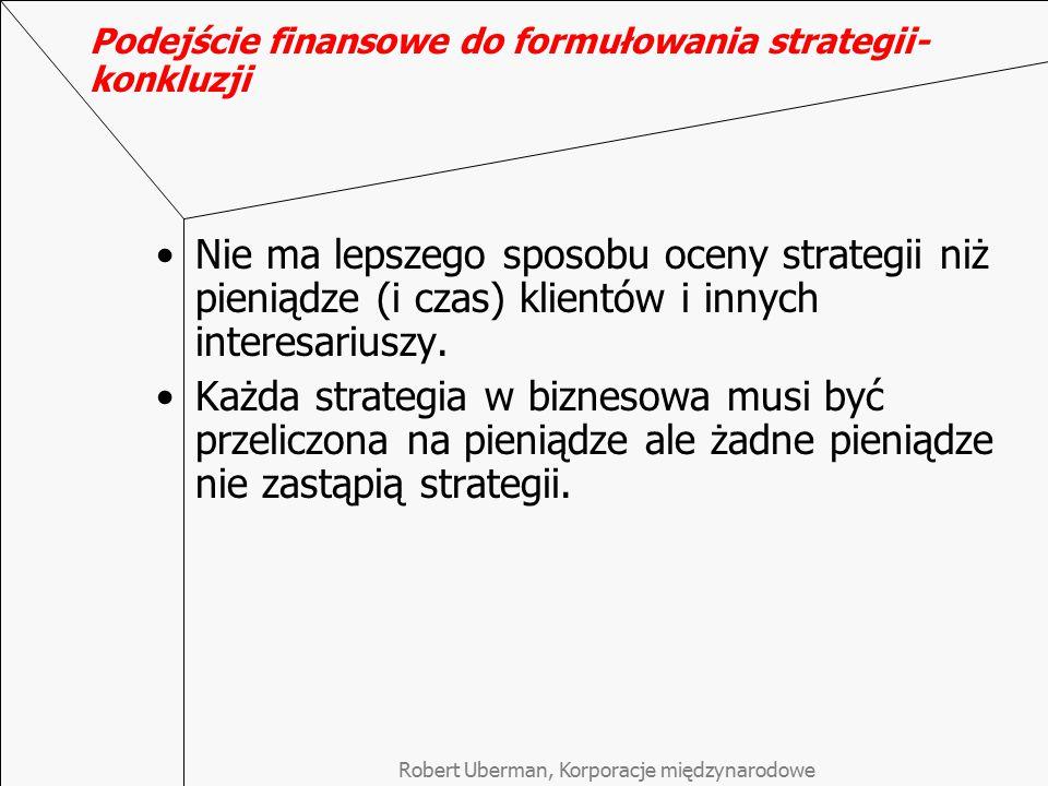 Podejście finansowe do formułowania strategii- konkluzji Nie ma lepszego sposobu oceny strategii niż pieniądze (i czas) klientów i innych interesarius