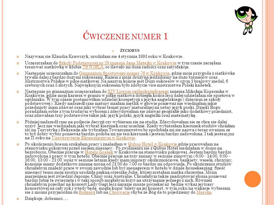 Ć WICZENIE NUMER 1 ŻYCIORYS Nazywam sie Klaudia Krawczyk, urodziłam sie 4 stycznia 1991 roku w Krakowie. Uczęszczałam do Szkoły Podstawowej nr 29 imie