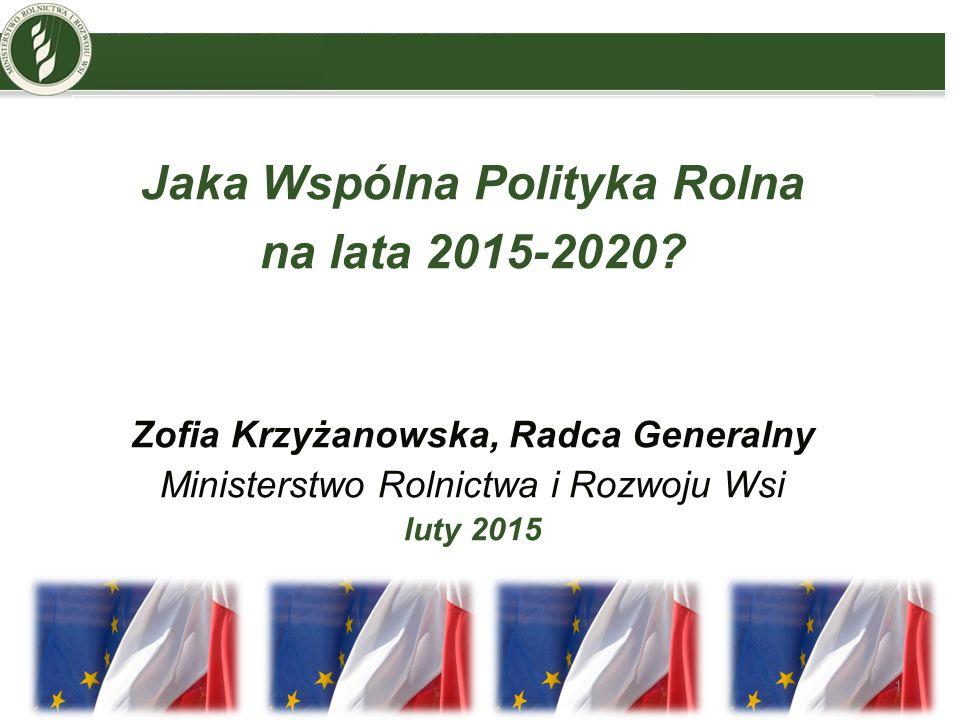 Jaka Wspólna Polityka Rolna na lata 2015-2020? Zofia Krzyżanowska, Radca Generalny Ministerstwo Rolnictwa i Rozwoju Wsi luty 2015 1