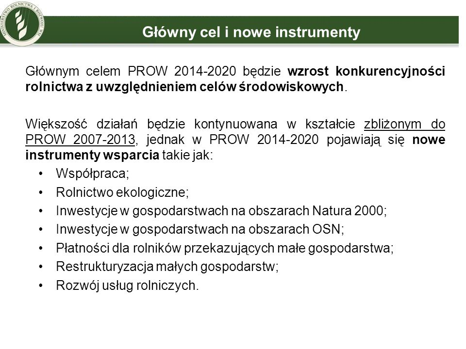 Główny cel i nowe instrumenty Głównym celem PROW 2014-2020 będzie wzrost konkurencyjności rolnictwa z uwzględnieniem celów środowiskowych. Większość d