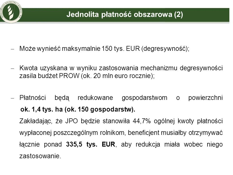 Jednolita płatność obszarowa (2)  Może wynieść maksymalnie 150 tys. EUR (degresywność);  Kwota uzyskana w wyniku zastosowania mechanizmu degresywnoś