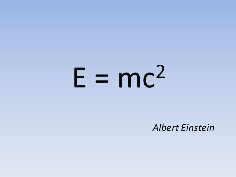 E = mc 2 Albert Einstein