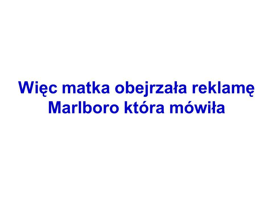 Więc matka obejrzała reklamę Marlboro która mówiła