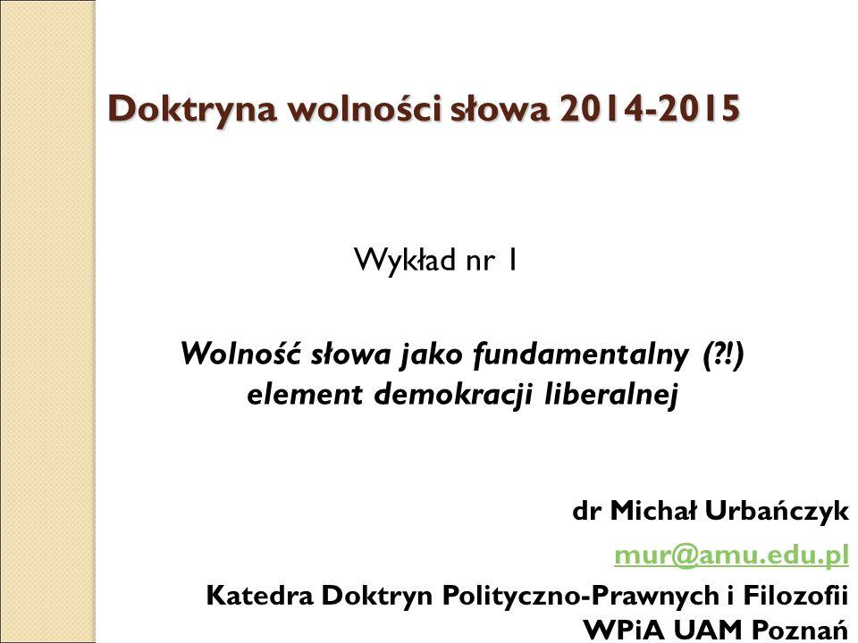 Doktryna wolności słowa 2014-2015 Wykład nr 1 Wolność słowa jako fundamentalny (?!) element demokracji liberalnej dr Michał Urbańczyk mur@amu.edu.pl K