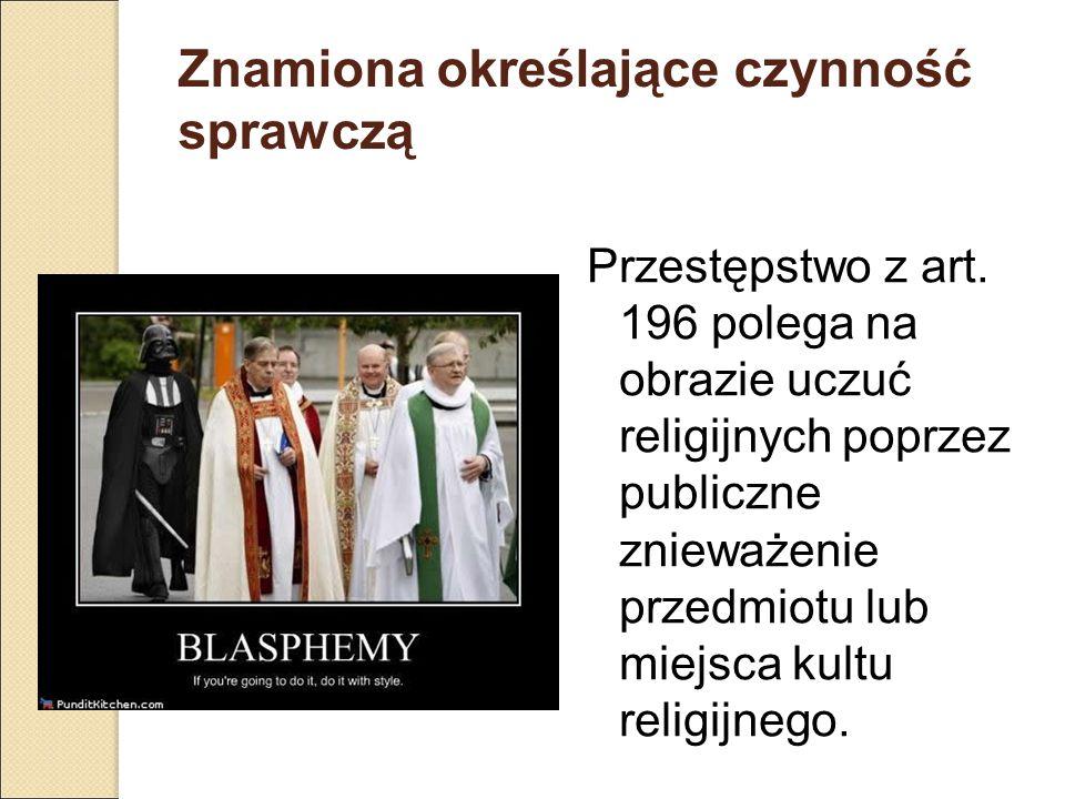 Znamiona określające czynność sprawczą Przestępstwo z art. 196 polega na obrazie uczuć religijnych poprzez publiczne znieważenie przedmiotu lub miejsc