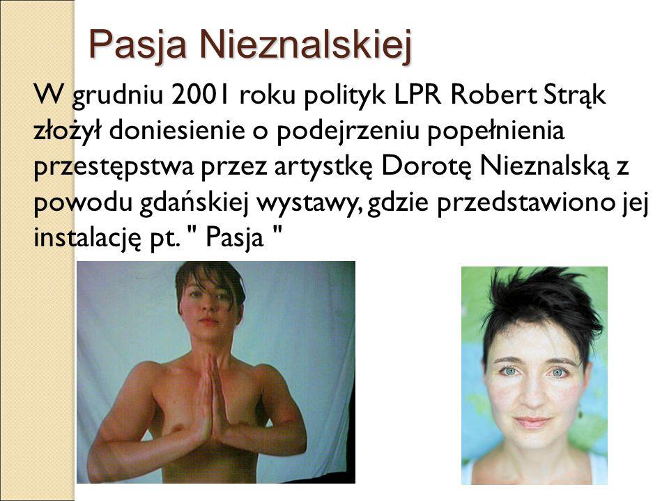 Pasja Nieznalskiej W grudniu 2001 roku polityk LPR Robert Strąk złożył doniesienie o podejrzeniu popełnienia przestępstwa przez artystkę Dorotę Niezna