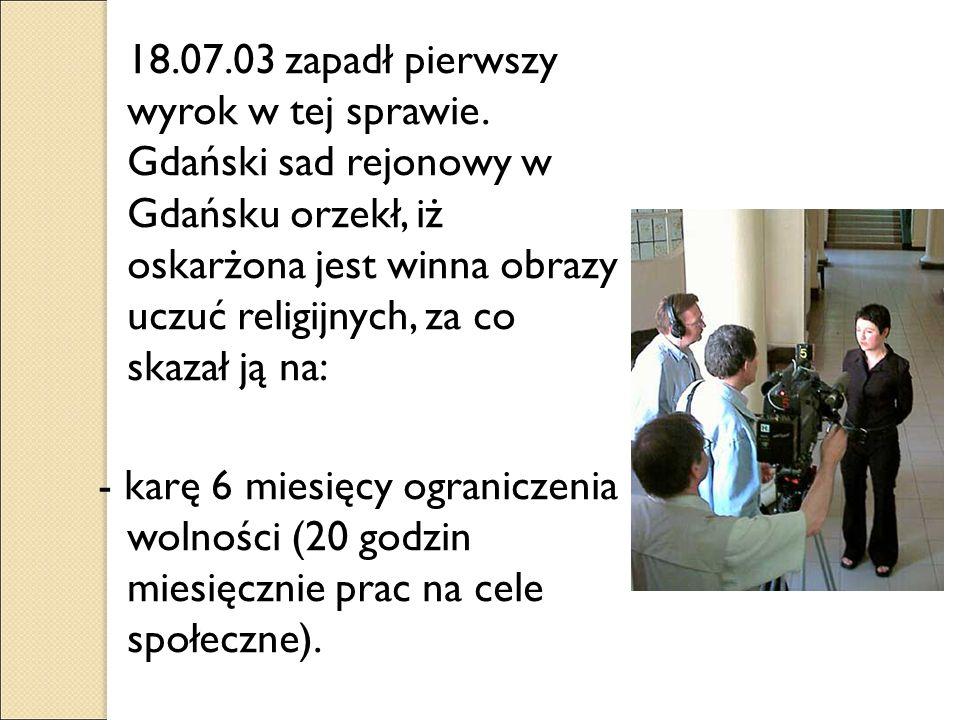 18.07.03 zapadł pierwszy wyrok w tej sprawie. Gdański sad rejonowy w Gdańsku orzekł, iż oskarżona jest winna obrazy uczuć religijnych, za co skazał ją