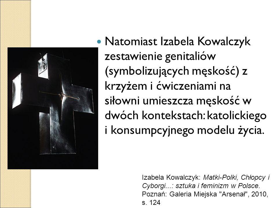 Natomiast Izabela Kowalczyk zestawienie genitaliów (symbolizujących męskość) z krzyżem i ćwiczeniami na siłowni umieszcza męskość w dwóch kontekstach:
