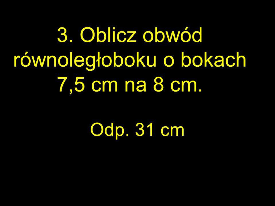 3. Oblicz obwód równoległoboku o bokach 7,5 cm na 8 cm. Odp. 31 cm