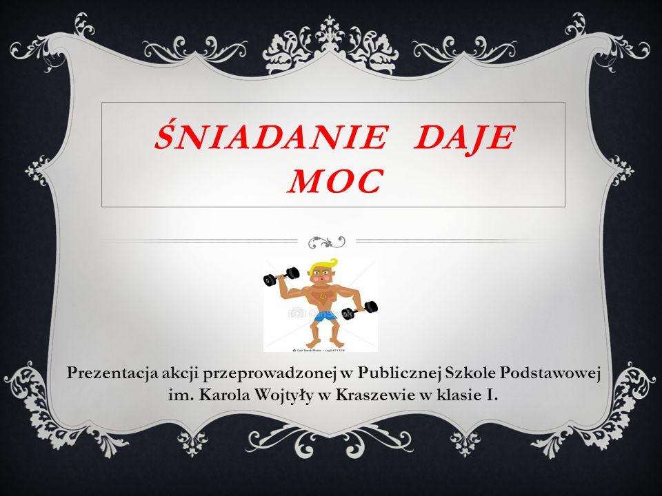 Prezentacja akcji przeprowadzonej w Publicznej Szkole Podstawowej im. Karola Wojtyły w Kraszewie w klasie I. ŚNIADANIE DAJE MOC