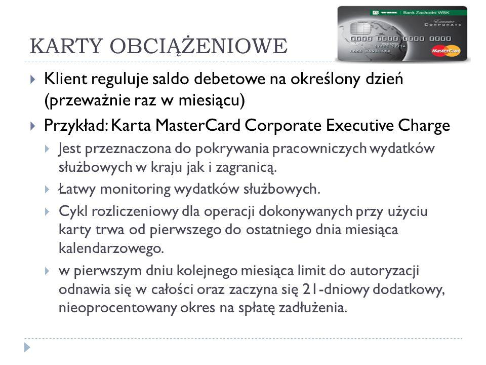 KARTY OBCIĄŻENIOWE  Klient reguluje saldo debetowe na określony dzień (przeważnie raz w miesiącu)  Przykład: Karta MasterCard Corporate Executive Ch