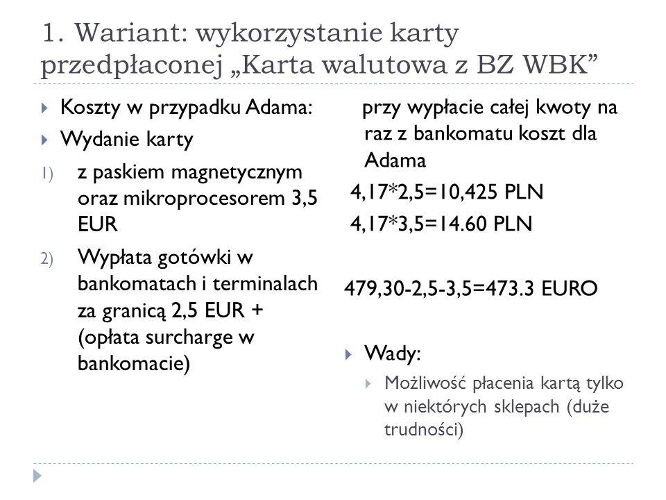 """1. Wariant: wykorzystanie karty przedpłaconej """"Karta walutowa z BZ WBK""""  Koszty w przypadku Adama:  Wydanie karty 1) z paskiem magnetycznym oraz mik"""