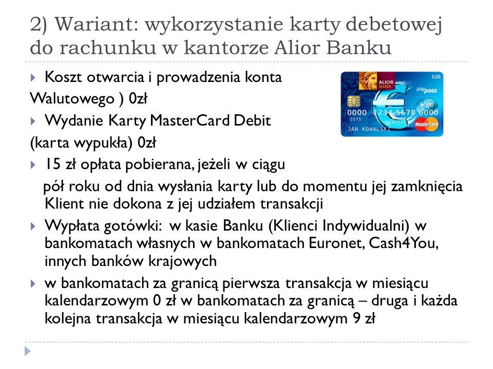 2) Wariant: wykorzystanie karty debetowej do rachunku w kantorze Alior Banku  Koszt otwarcia i prowadzenia konta Walutowego ) 0zł  Wydanie Karty Mas