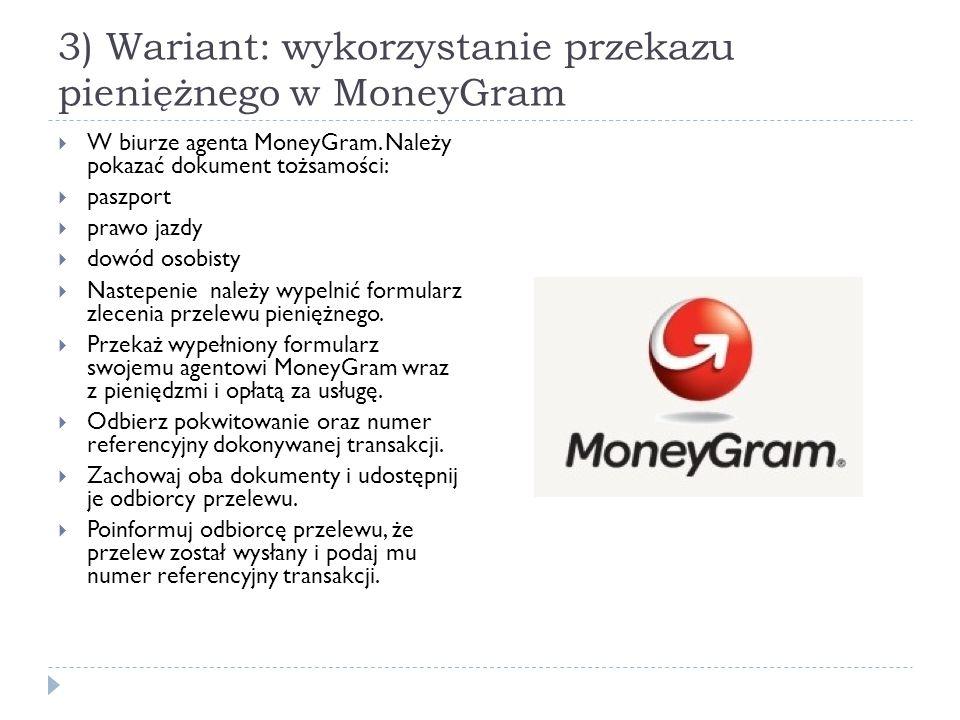 3) Wariant: wykorzystanie przekazu pieniężnego w MoneyGram  W biurze agenta MoneyGram. Należy pokazać dokument tożsamości:  paszport  prawo jazdy 