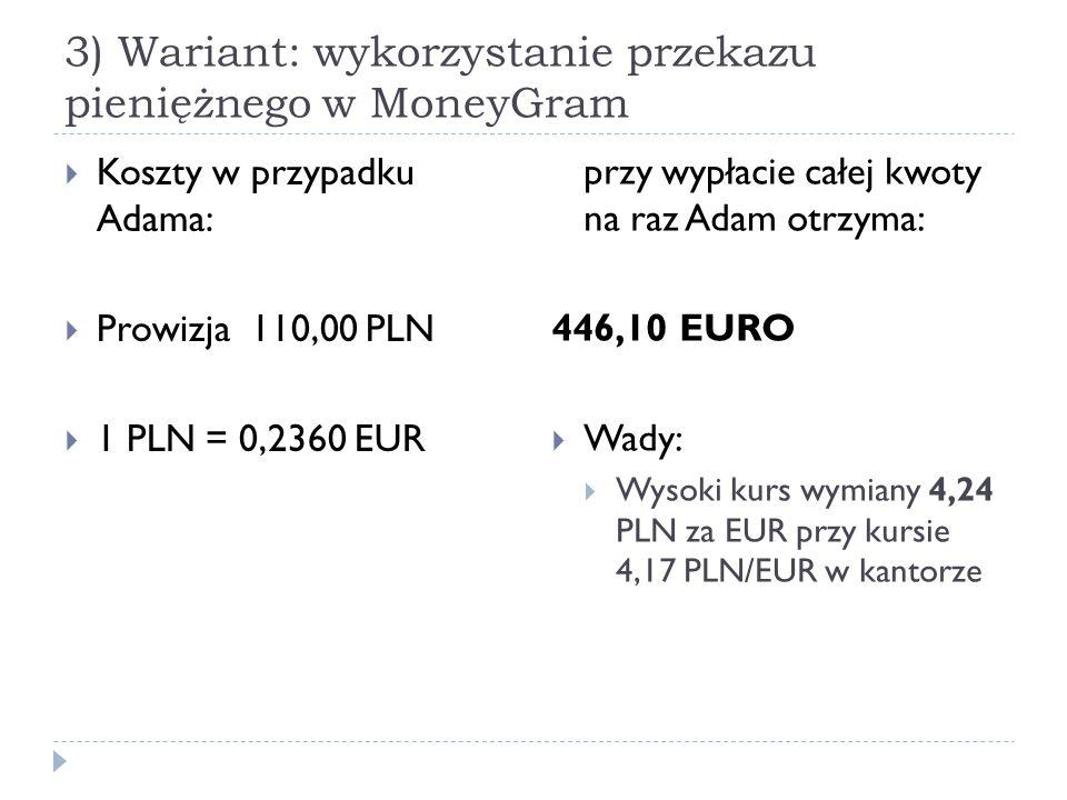 3) Wariant: wykorzystanie przekazu pieniężnego w MoneyGram  Koszty w przypadku Adama:  Prowizja 110,00 PLN  1 PLN = 0,2360 EUR przy wypłacie całej