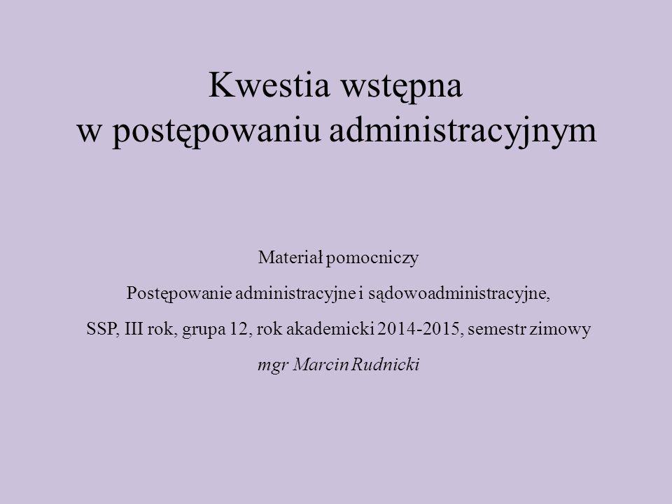 Kwestia wstępna w postępowaniu administracyjnym Materiał pomocniczy Postępowanie administracyjne i sądowoadministracyjne, SSP, III rok, grupa 12, rok akademicki 2014-2015, semestr zimowy mgr Marcin Rudnicki