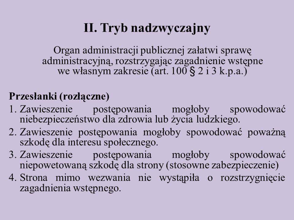 II. Tryb nadzwyczajny Organ administracji publicznej załatwi sprawę administracyjną, rozstrzygając zagadnienie wstępne we własnym zakresie (art. 100 §