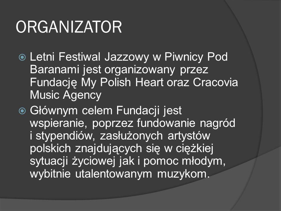 ORGANIZATOR  Letni Festiwal Jazzowy w Piwnicy Pod Baranami jest organizowany przez Fundację My Polish Heart oraz Cracovia Music Agency  Głównym celem Fundacji jest wspieranie, poprzez fundowanie nagród i stypendiów, zasłużonych artystów polskich znajdujących się w ciężkiej sytuacji życiowej jak i pomoc młodym, wybitnie utalentowanym muzykom.
