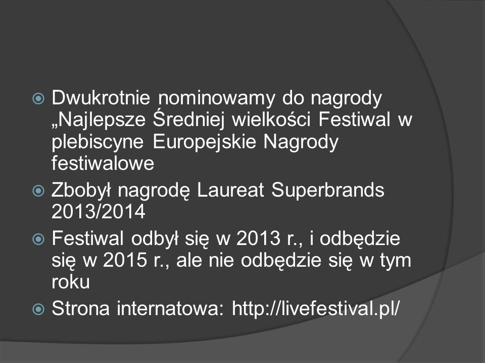 """ Dwukrotnie nominowamy do nagrody """"Najlepsze Średniej wielkości Festiwal w plebiscyne Europejskie Nagrody festiwalowe  Zbobył nagrodę Laureat Superbrands 2013/2014  Festiwal odbył się w 2013 r., i odbędzie się w 2015 r., ale nie odbędzie się w tym roku  Strona internatowa: http://livefestival.pl/"""