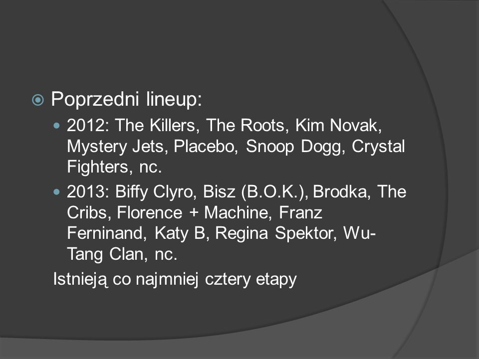  Poprzedni lineup: 2012: The Killers, The Roots, Kim Novak, Mystery Jets, Placebo, Snoop Dogg, Crystal Fighters, nc.
