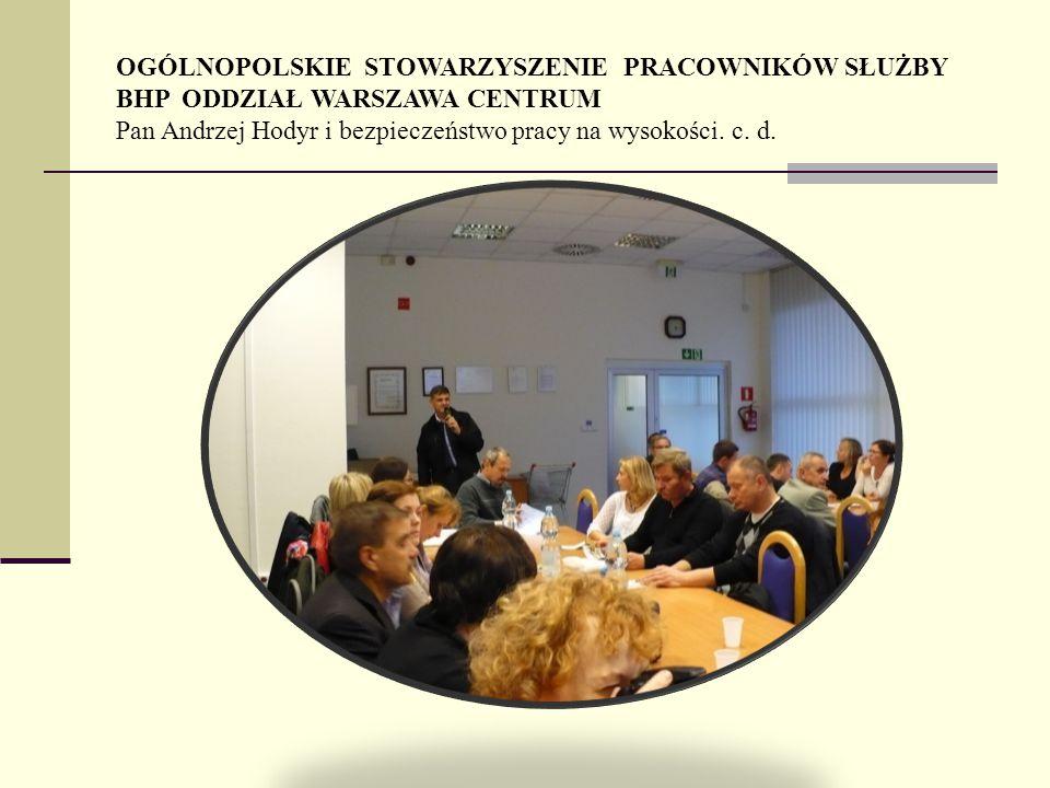 OGÓLNOPOLSKIE STOWARZYSZENIE PRACOWNIKÓW SŁUŻBY BHP ODDZIAŁ WARSZAWA CENTRUM Pan Andrzej Hodyr i bezpieczeństwo pracy na wysokości. c. d.