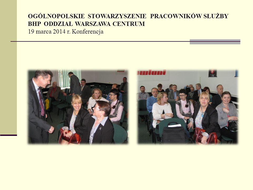 OGÓLNOPOLSKIE STOWARZYSZENIE PRACOWNIKÓW SŁUŻBY BHP ODDZIAŁ WARSZAWA CENTRUM 19 marca 2014 r. Konferencja