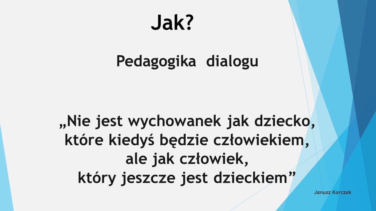 """Jak? Pedagogika dialogu """"Nie jest wychowanek jak dziecko, które kiedyś będzie człowiekiem, ale jak człowiek, który jeszcze jest dzieckiem"""" Janusz Korc"""
