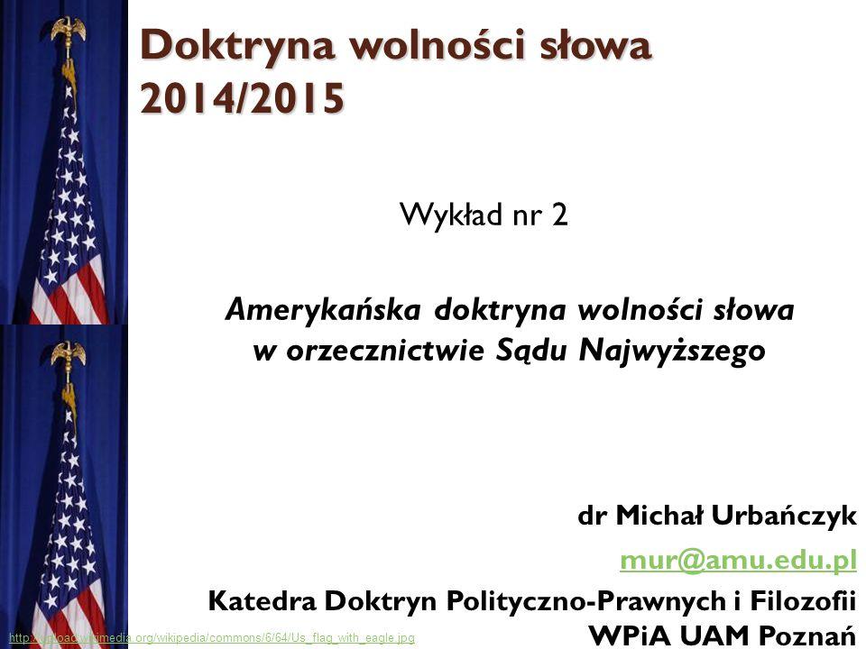 Doktryna wolności słowa 2014/2015 Wykład nr 2 Amerykańska doktryna wolności słowa w orzecznictwie Sądu Najwyższego dr Michał Urbańczyk mur@amu.edu.pl