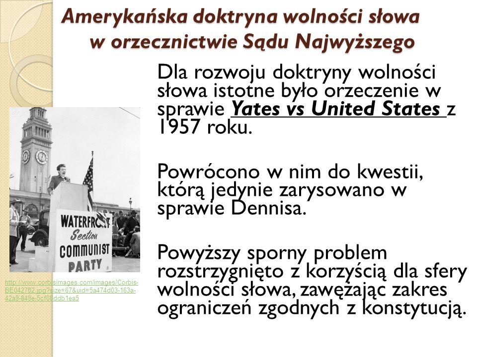 Dla rozwoju doktryny wolności słowa istotne było orzeczenie w sprawie Yates vs United States z 1957 roku. Powrócono w nim do kwestii, którą jedynie za