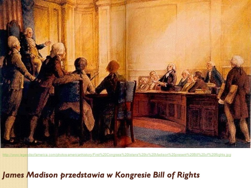 James Madison przedstawia w Kongresie Bill of Rights http://www.legendsofamerica.com/photos-americanhistory/First%20Congress%20listens%20to%20Madison%