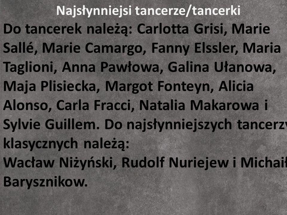 Najsłynniejsi tancerze/tancerki Do tancerek należą: Carlotta Grisi, Marie Sallé, Marie Camargo, Fanny Elssler, Maria Taglioni, Anna Pawłowa, Galina Uł