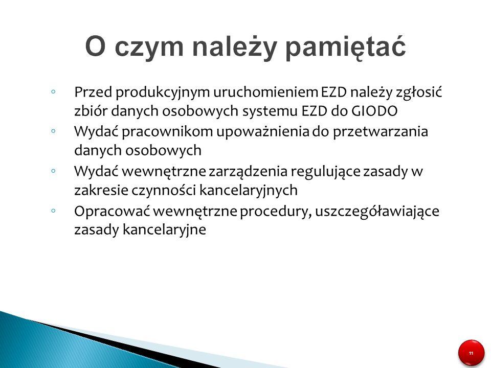 11 O czym należy pamiętać ◦ Przed produkcyjnym uruchomieniem EZD należy zgłosić zbiór danych osobowych systemu EZD do GIODO ◦ Wydać pracownikom upoważ