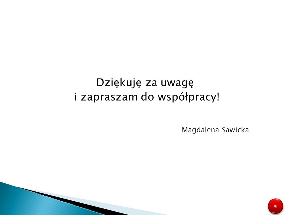 13 Dziękuję za uwagę i zapraszam do współpracy! Magdalena Sawicka