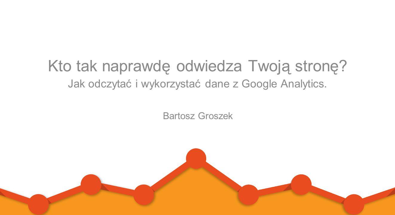 Kto tak naprawdę odwiedza Twoją stronę? Jak odczytać i wykorzystać dane z Google Analytics. Bartosz Groszek