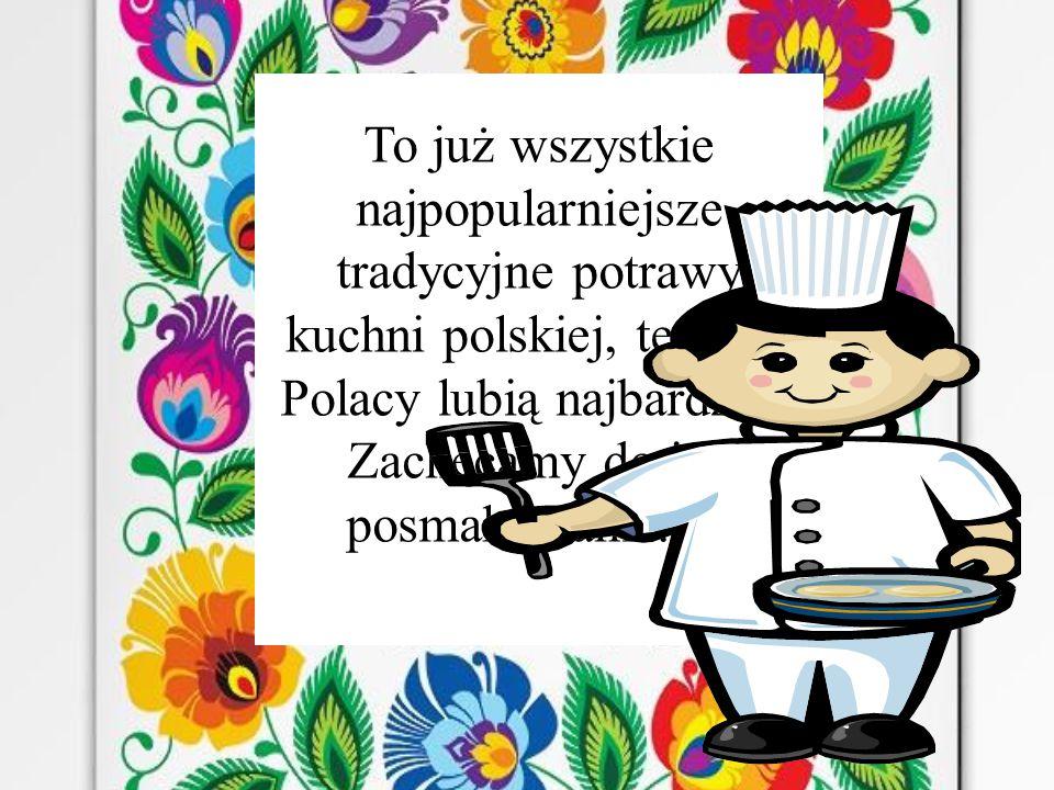 To już wszystkie najpopularniejsze tradycyjne potrawy kuchni polskiej, te które Polacy lubią najbardziej.