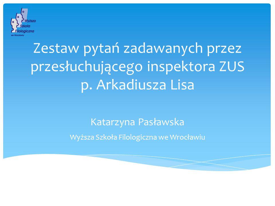 Wyższa Szkoła Filologiczna we Wrocławiu Zestaw pytań zadawanych przez przesłuchującego inspektora ZUS p. Arkadiusza Lisa Katarzyna Pasławska