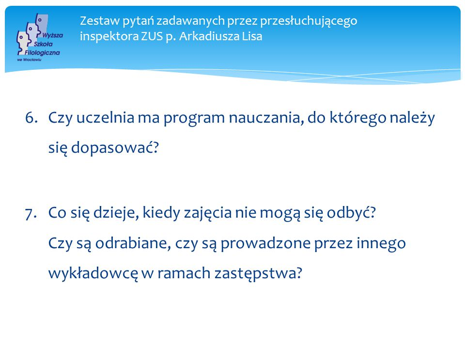 Zestaw pytań zadawanych przez przesłuchującego inspektora ZUS p. Arkadiusza Lisa 6.Czy uczelnia ma program nauczania, do którego należy się dopasować?