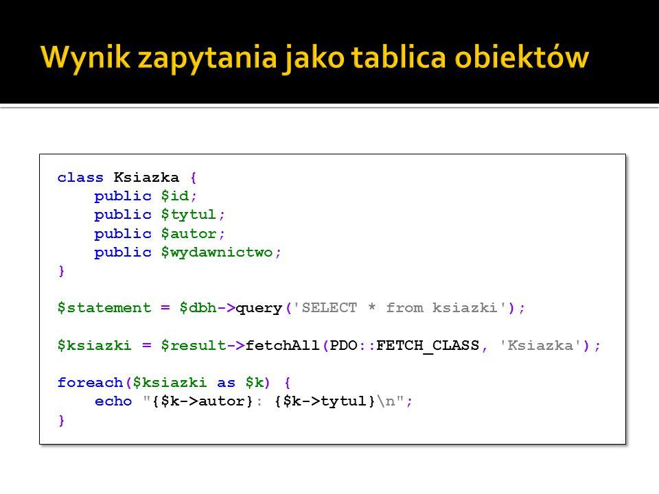 class Ksiazka { public $id; public $tytul; public $autor; public $wydawnictwo; } $statement = $dbh->query( SELECT * from ksiazki ); $ksiazki = $result->fetchAll(PDO::FETCH_CLASS, Ksiazka ); foreach($ksiazki as $k) { echo {$k->autor}: {$k->tytul}\n ; } class Ksiazka { public $id; public $tytul; public $autor; public $wydawnictwo; } $statement = $dbh->query( SELECT * from ksiazki ); $ksiazki = $result->fetchAll(PDO::FETCH_CLASS, Ksiazka ); foreach($ksiazki as $k) { echo {$k->autor}: {$k->tytul}\n ; }